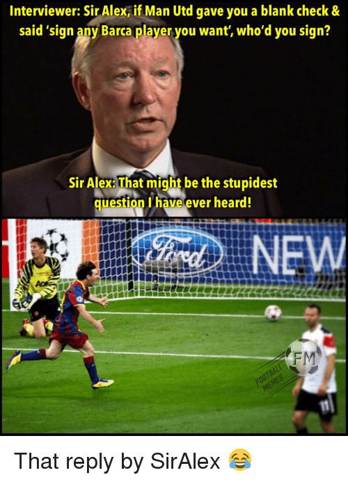 Memes, Barca, and Blank: Interviewer: Sir Alex, if Man Utd gave you a blank check&  said 'sign any Barca player you want, who'd you sign?  Sir Alex: That might be the stupidest  question have ever heard!  NE  FM That reply by SirAlex 😂