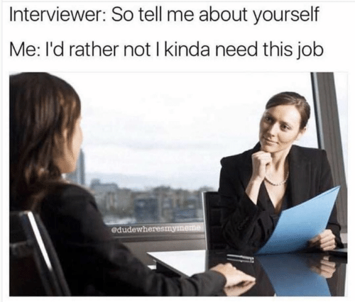 job: Interviewer: So tell me about yourself  Me: l'd rather not I kinda need this job  edudewheresmymeme