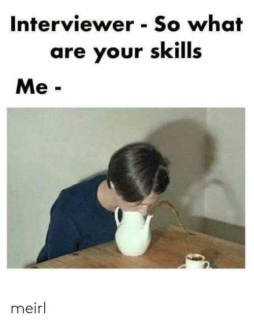 MeIRL, What, and What Are: Interviewer So what  are your skills  Me- meirl