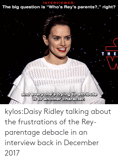 "Back In: INTERVIEWER:  The big question is ""Who's Rey's parents?,"" right?   . ТнЕ  and everyone's trying to attribute  it to another character.  ৯৯১ ১ ৯  ১৯৯৯১ ২২৯১ ১১  ৯ ২৯১,৮  ১ ,১ ১  ১ kylos:Daisy Ridley talking about the frustrations of the Rey-parentage debacle in an interview back in December 2017"