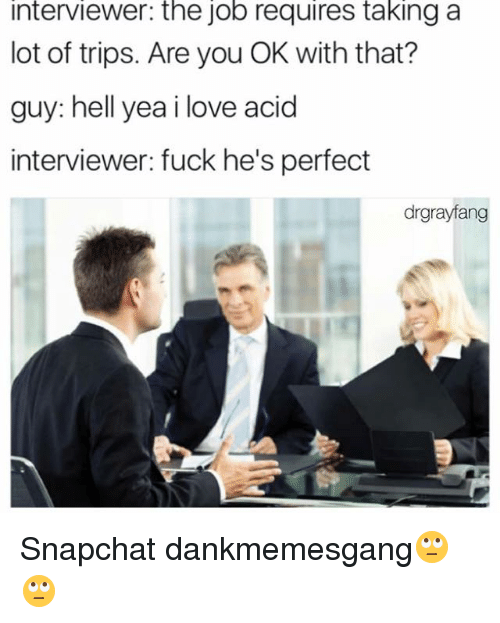 Jobbed: interviewer: the job requires taking a  lot of trips. Are you OK with that?  guy: hell yea i love acid  interviewer: fuck he's perfect  drgrayfang Snapchat dankmemesgang🙄🙄