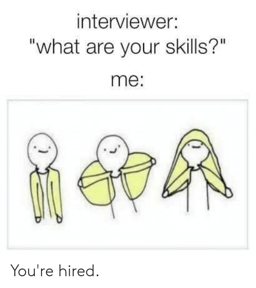 """Dank, 🤖, and What: interviewer:  """"what are your skills?""""  me: You're hired."""