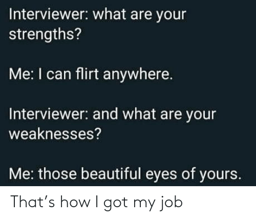 job: Interviewer: what are your  strengths?  Me: I can flirt anywhere.  Interviewer: and what are your  weaknesses?  Me: those beautiful eyes of yours. That's how I got my job