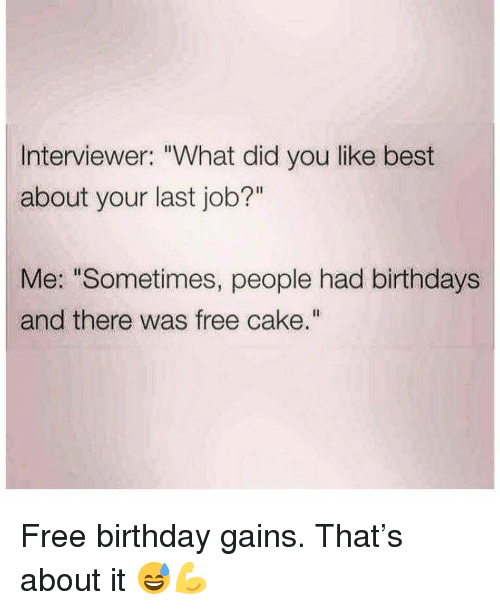 """Birthday, Gym, and Best: Interviewer: """"What did you like best  about your last job?""""  Me: """"Sometimes, people had birthdays  and there was free cake."""" Free birthday gains. That's about it 😅💪"""