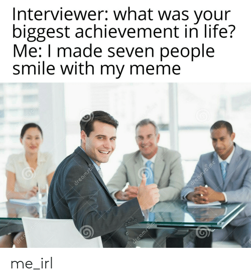 Life, Meme, and Smile: Interviewer: what was your  biggest achievement in life?  Me: I made seven people  smile with my meme me_irl