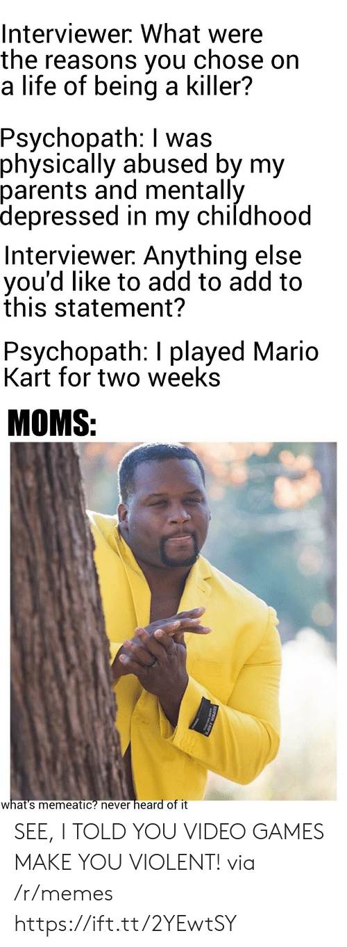 Life, Mario Kart, and Memes: Interviewer. What were  the reasons you  a life of being a killer?  chose on  Psychopath: I was  physically abused by my  parents and mentally  depressed in my childhood  Interviewer. Anything else  you'd like to add to add to  this statement?  Psychopath: I played Mario  Kart for two weeks  MOMS:  heard of it  what's memeatic? never  SUPER 150 SEE, I TOLD YOU VIDEO GAMES MAKE YOU VIOLENT! via /r/memes https://ift.tt/2YEwtSY
