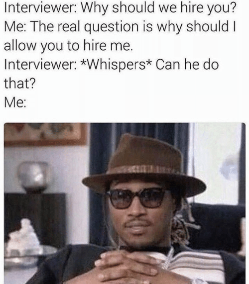 The Real, Can, and Why: Interviewer: Why should we hire you?  Me: The real question is why should I  allow you to hire me.  Interviewer: *Whispers* Can he do  that?  Me: