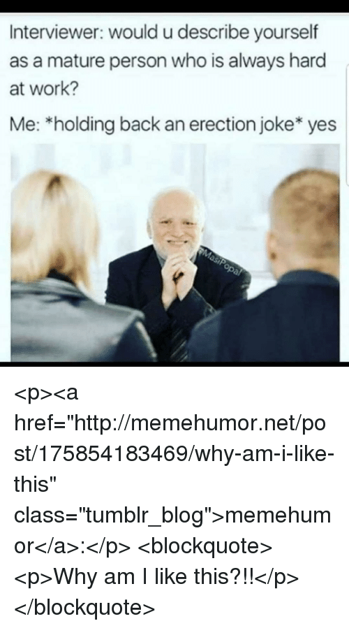 """Tumblr, Work, and Blog: Interviewer: would u describe yourself  as a mature person who is always hard  at work?  Me: *holding back an erection joke* yes <p><a href=""""http://memehumor.net/post/175854183469/why-am-i-like-this"""" class=""""tumblr_blog"""">memehumor</a>:</p>  <blockquote><p>Why am I like this?!!</p></blockquote>"""