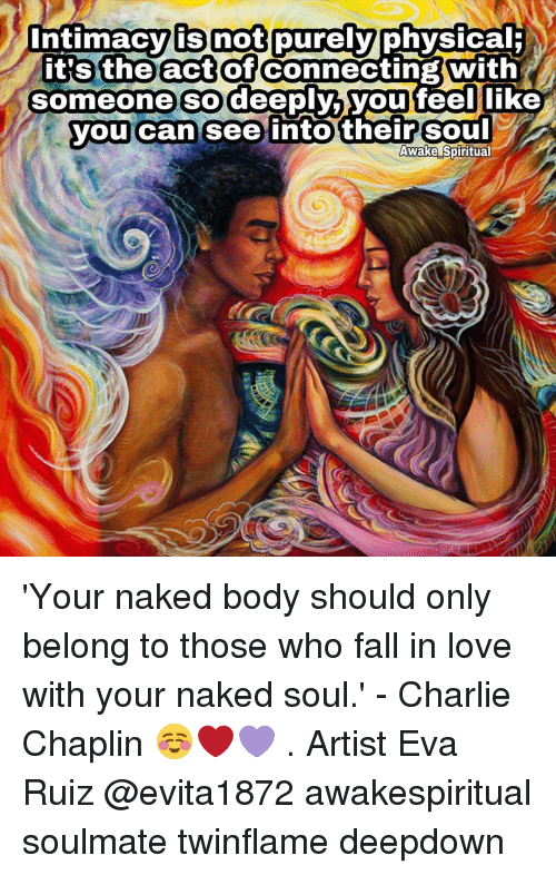physic: intimacy is not purely  physical  it's the act of  Connecting With  someone so deeply,  you feel like  you can see into their Soul  Awake Spiritual 'Your naked body should only belong to those who fall in love with your naked soul.' - Charlie Chaplin ☺❤💜 . Artist Eva Ruiz @evita1872 awakespiritual soulmate twinflame deepdown