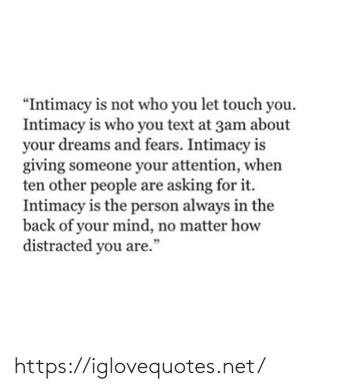 "People Are: ""Intimacy is not who you let touch you.  Intimacy is who you text at 3am about  your dreams and fears. Intimacy is  giving someone your attention, when  ten other people are asking for it.  Intimacy is the person always in the  back of your mind, no matter how  distracted you are.""  99 https://iglovequotes.net/"