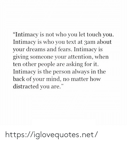 "People Are: ""Intimacy is not who you let touch you.  Intimacy is who you text at 3am about  your dreams and fears. Intimacy is  giving someone your attention, when  ten other people are asking for it.  Intimacy is the person always in the  back of your mind, no matter how  distracted you are. https://iglovequotes.net/"