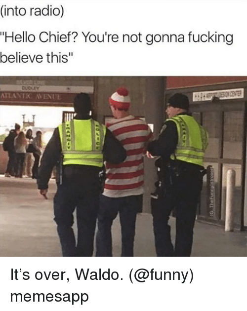 """Fucking, Funny, and Hello: (into radio)  """"Hello Chief? You're not gonna fucking  believe this""""  DUDLEY  ATLANTIC AVENUE It's over, Waldo. (@funny) memesapp"""