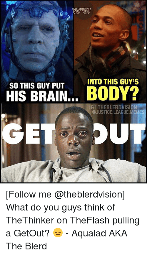 League Meme: INTO THIS GUY'S  SO THIS GUY PUT  HIS BRAIN... BODY?  IG I THEBLERDVISION  @JUSTICE.LEAGUE.MEME [Follow me @theblerdvision] What do you guys think of TheThinker on TheFlash pulling a GetOut? 😑 - Aqualad AKA The Blerd