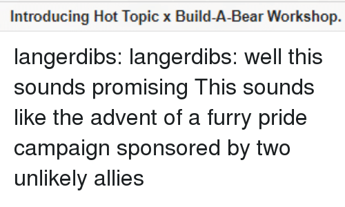 Tumblr, Bear, and Blog: Introducing Hot Topic x Build-A-Bear Workshop. langerdibs:  langerdibs: well this sounds promising This sounds like the advent of a furry pride campaign sponsored by two unlikely allies