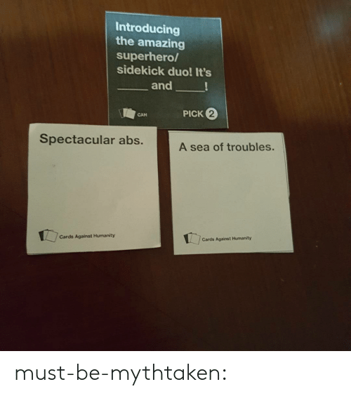 A Sea: Introducing  the amazing  superhero/  sidekick duo! It's  and  PICK 2  CAN  Spectacular abs.  A sea of troubles.  Cards Against Humanity  Cards Against Humanity must-be-mythtaken: