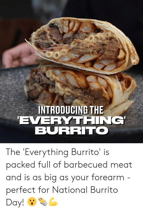 Dank, 🤖, and Burrito: INTRODUCING THE  EVERYTHING  BURRITO The 'Everything Burrito' is packed full of barbecued meat and is as big as your forearm - perfect for National Burrito Day! 😮🌯💪