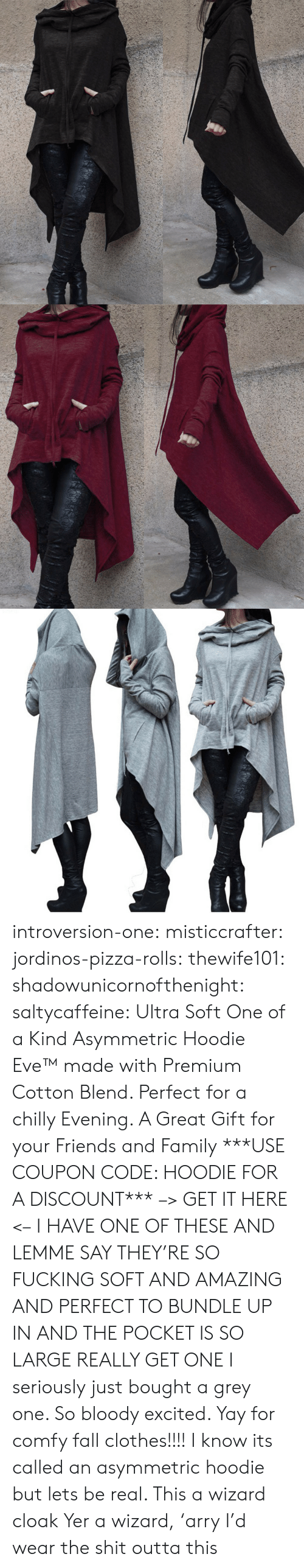 yer: introversion-one:  misticcrafter:  jordinos-pizza-rolls:  thewife101:  shadowunicornofthenight:  saltycaffeine:  Ultra Soft One of a Kind Asymmetric Hoodie Eve™ made with Premium Cotton Blend. Perfect for a chilly Evening. A Great Gift for your Friends and Family ***USE COUPON CODE: HOODIE FOR A DISCOUNT*** –> GET IT HERE <–   I HAVE ONE OF THESE AND LEMME SAY THEY'RE SO FUCKING SOFT AND AMAZING AND PERFECT TO BUNDLE UP IN AND THE POCKET IS SO LARGE REALLY GET ONE   I seriously just bought a grey one. So bloody excited. Yay for comfy fall clothes!!!!    I know its called an asymmetric hoodie but lets be real. This a wizard cloak  Yer a wizard, 'arry   I'd wear the shit outta this