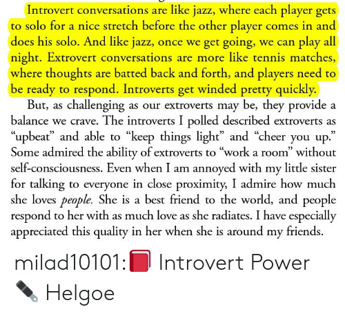 "Best Friend, Friends, and Introvert: Introvert conversations are like jazz, where each player gets  to solo for a nice stretch before the other player comes in and  does his solo. And like jazz, once we get going, we can play all  night. Extrovert conversations are more like tennis matches,  where thoughts are batted back and forth, and players need to  be ready to respond. Introverts get winded pretty quickly.  But, as challenging as our extroverts may be, they provide a  balance we crave. The introverts I polled described extroverts as  ""upbeať and able to ""keep things light"" and ""cheer you up.""  Some admired the ability of extroverts to ""work a room"" without  self-consciousness. Even when I am annoyed with my little sister  for talking to everyone in close proximity, I admire how much  she loves people. She is a best friend to the world, and people  respond to her with as much love as she radiates. I have especially  appreciated this quality in her when she is around my friends. milad10101:📕 Introvert Power ✒ Helgoe"