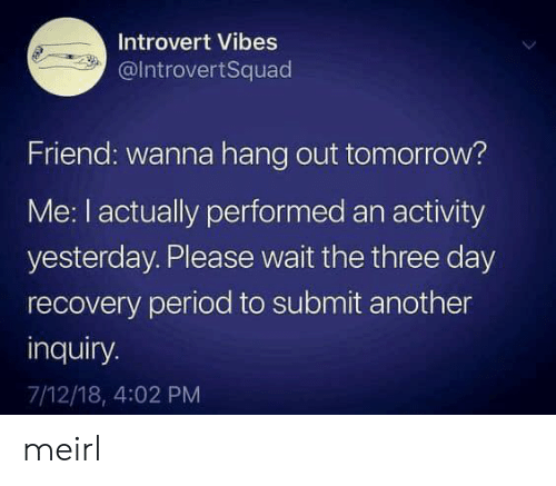 Introvert, Period, and Tomorrow: Introvert Vibes  @IntrovertSquad  Friend: wanna hang out tomorrow?  Me: I actually performed an activity  yesterday. Please wait the three day  recovery period to submit another  inquiry.  7/12/18, 4:02 PM meirl