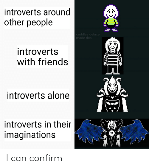 cuddles: introverts around  other people  cuddles deluxe  made this  introverts  with friends  introverts alone  introverts in their  imaginations I can confirm