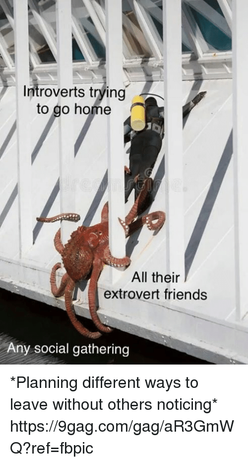 9gag, Dank, and Friends: Introverts trying  to go home  All their  extrovert friends  Any social gathering *Planning different ways to leave without others noticing* https://9gag.com/gag/aR3GmWQ?ref=fbpic