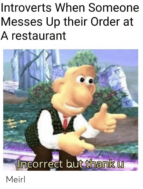 Restaurant, MeIRL, and Order: Introverts When Someone  Messes Up their Order at  A restaurant  Uncorrect but thank u Meirl