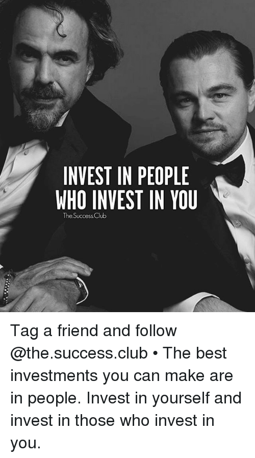 Thoses: INVEST IN PEOPLE  WHO INVEST IN YOU  The Success Club Tag a friend and follow @the.success.club • The best investments you can make are in people. Invest in yourself and invest in those who invest in you.
