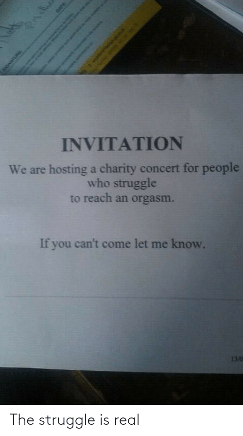 concert: INVITATION  We are hosting a charity concert for people  who struggle  to reach an orgasm.  If you can't come let me know.  13.0  Pndhe  SONATURE  DATE  Sah as o The struggle is real
