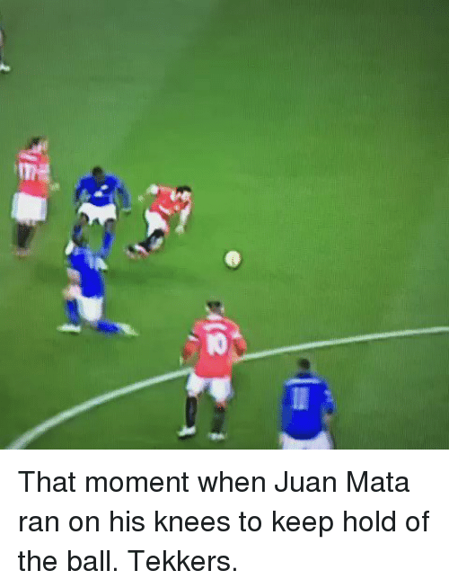 Tekkers: IO That moment when Juan Mata ran on his knees to keep hold of the ball. Tekkers.