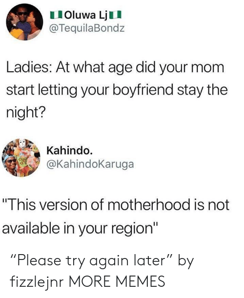 "Dank, Memes, and Target: IOluwa LjII  @TequilaBondz  Ladies: At what age did your mom  start letting your boyfriend stay the  night?  Kahindo.  @KahindoKaruga  ""This version of motherhood is not  available in your region"" ""Please try again later"" by fizzlejnr MORE MEMES"