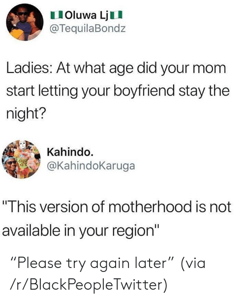 "Blackpeopletwitter, Boyfriend, and Mom: IOluwa LjII  @TequilaBondz  Ladies: At what age did your mom  start letting your boyfriend stay the  night?  Kahindo.  @KahindoKaruga  ""This version of motherhood is not  available in your region"" ""Please try again later"" (via /r/BlackPeopleTwitter)"