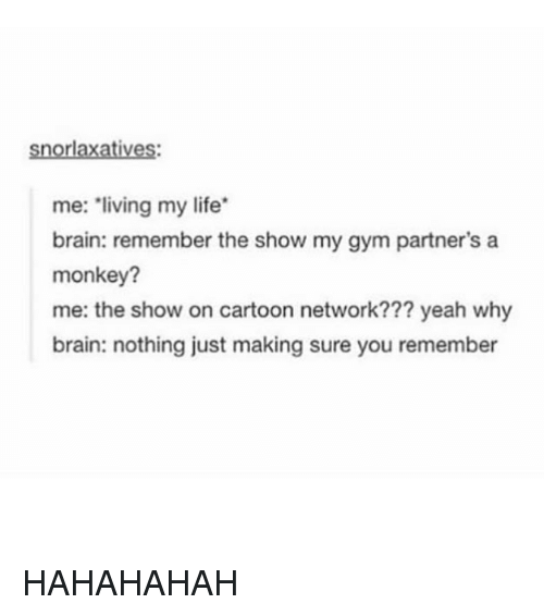 cartoon networks: IOM  me: living my life  brain: remember the show my gym partner's a  monkey?  me: the show on cartoon network??? yeah why  brain: nothing just making sure you remember HAHAHAHAH