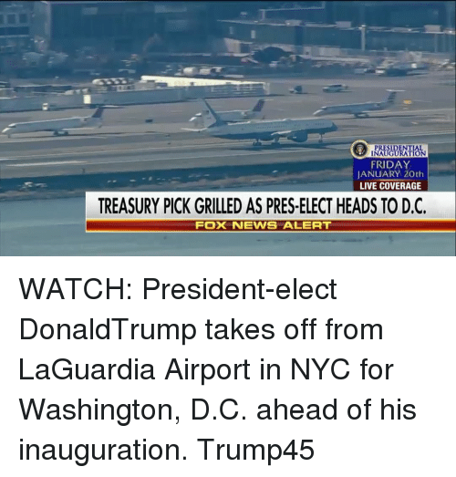 treasury: ION  FRIDAY  JANUARY 20th  LIVE COVERAGE  TREASURY PICK GRILLED AS PRES-ELECT HEADS TO D.C.  FOX NEWS ALERT WATCH: President-elect DonaldTrump takes off from LaGuardia Airport in NYC for Washington, D.C. ahead of his inauguration. Trump45