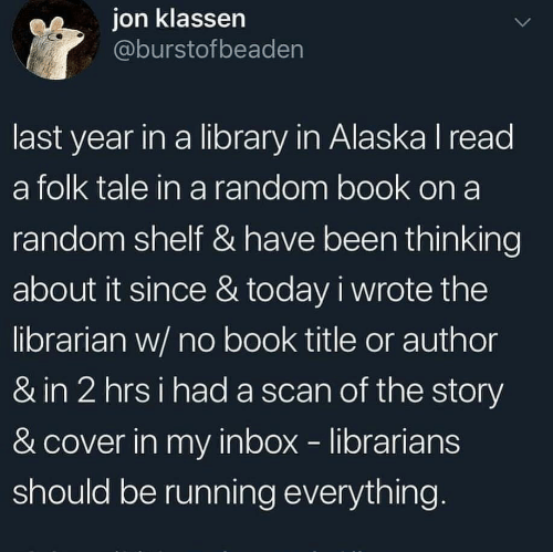 Inbox: ion klassen  @burstofbeaden  last year in a library in Alaska I read  a folk tale in a random book on a  random shelf & have been thinking  about it since & today i wrote the  librarian w/ no book title or author  & in 2 hrsi had a scan of the story  & cover in my inbox librarians  should be running everything