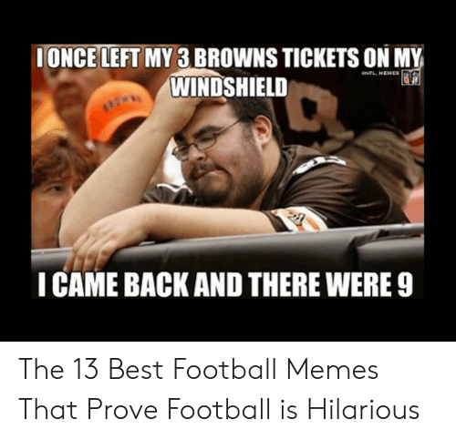 Bradying Meme: IONCE LEFT MY 3 BROWNS TICKETS ON MY  WINDSHIELD  NFL MEMES  ICAME BACK AND THERE WERE 9 The 13 Best Football Memes That Prove Football is Hilarious