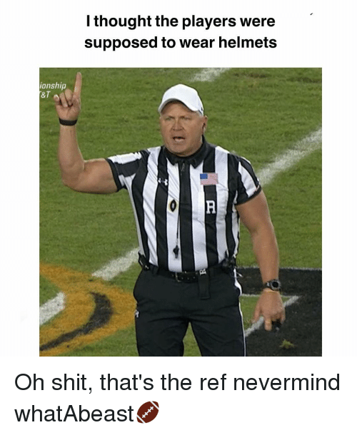 The Ref: ionship  I thought the players were  supposed to wear helmets Oh shit, that's the ref nevermind whatAbeast🏈