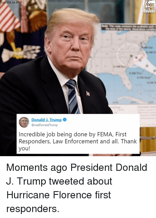 Memes, News, and Thank You: ipa USA via AP  FOX  NEWS  ch a n ne l  Donald J. Trump  @realDonaldTrump  Incredible job being done by FEMA, First  Responders, Law Enforcement and all. Thank  you! Moments ago President Donald J. Trump tweeted about Hurricane Florence first responders.