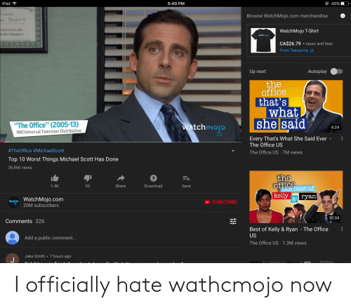 "Ipad, Michael Scott, and The Office: iPad  5:40 PM  45%)  Browse WatchMojo.com merchandise  WatchMojo T-Shirt  wat  CA$26.79 taxes and fees  From Teespring 2  Up next  Autoplay  office  that's  what  The Office"" (2005-13)  NBCUniversal Television Distribution  she said 4  tchmolo  6:24  Every That's What She Said Ever  The Office US  #TheOffice # Michae!Scott  Top 10 Worst Things Michael Scott Has Done  30,866 views  The Office US 7M views  the  office  1.4K  93  Share  Download  Save  the best of  kelly ryan  mojo WatchMojo.com  &e  SUBSCRIBE  20M subscribers  10:04  Comments 326  Best of Kelly & Ryan - The Office  US  Add a public comment...  The Office US 1.3M views  Jake Smith 7 hours ago I officially hate wathcmojo now"
