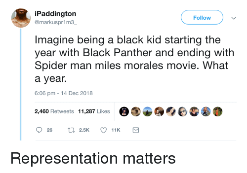 Miles Morales: iPaddington  @markuspr1m3  Follow  Imagine being a black kid starting the  year with Black Panther and ending with  Spider man miles morales movie. What  a year.  6:06 pm -14 Dec 2018  2,460 Retweets 11,287 Likes Representation matters