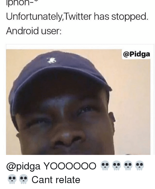 Iphoned: Iphon  Unfortunately, Twitter has stopped  Android user.  @Pidga @pidga YOOOOOO 💀💀💀💀💀💀 Cant relate