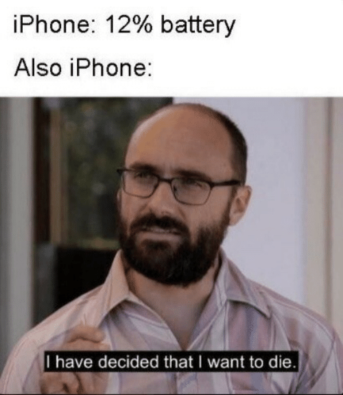 Iphone, Battery, and I Want to Die: iPhone: 12% battery  Also iPhone:  I have decided that I want to die