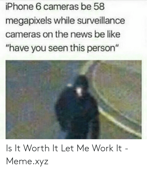 "Be Like, Iphone, and Meme: iPhone 6 cameras be 58  megapixels while surveillance  cameras on the news be like  ""have you seen this person"" Is It Worth It Let Me Work It - Meme.xyz"