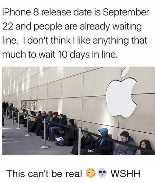 realness: iPhone 8 release date is September  22 and people are already waiting  line. I don't think I like anything that  much to wait 10 days in line. This can't be real 😳💀 WSHH