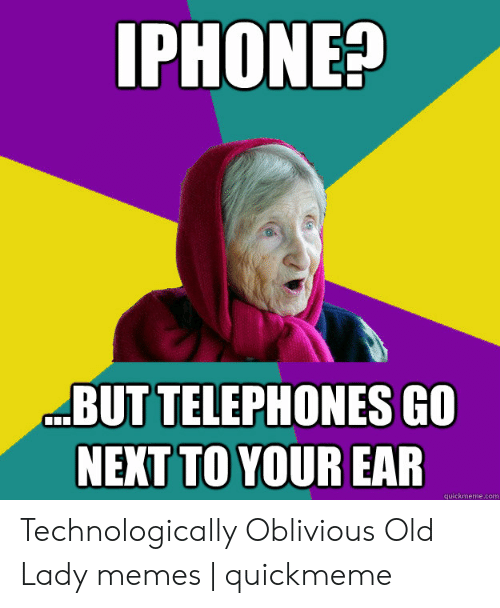 Old Lady Memes: IPHONE?  BUT TELEPHONES GO  NEXT TO YOUR EAR  quickmeme.com Technologically Oblivious Old Lady memes | quickmeme