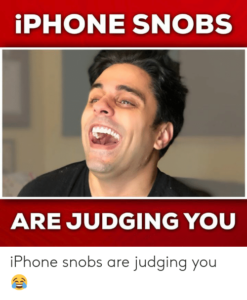 Iphone, Memes, and 🤖: iPHONE SNOBS  ARE JUDGING YOU iPhone snobs are judging you 😂