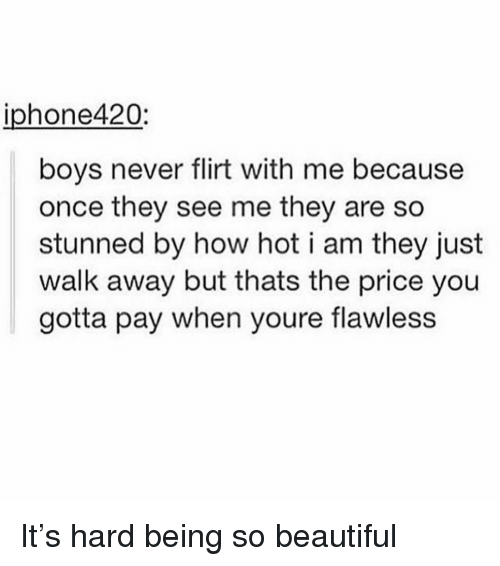 How Hot: iphone420:  boys never flirt with me because  once they see me they are so  stunned by how hot i am they just  walk away but thats the price you  gotta pay when youre flawless It's hard being so beautiful