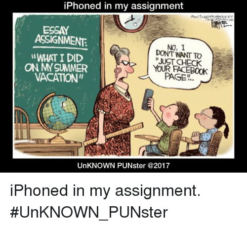 "Iphoned: iPhoned in my assignment  ESSAY  ASSIGNMENT  NO, I  DONT WANT TO  JUST CHECK  WHAT I DID  ON MYSUMMER  VACATION'""  YOUR FACEBOOK  PAGE  UnKNOWN PUNster @2017 iPhoned in my assignment. #UnKNOWN_PUNster"