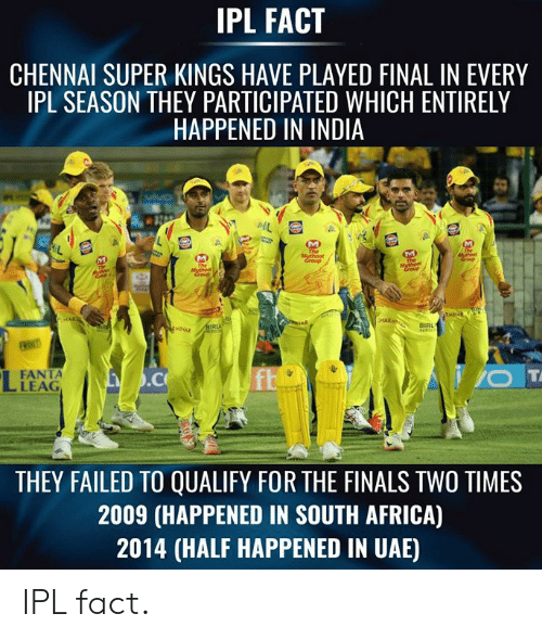 South Africa: IPL FACT  CHENNAI SUPER KINGS HAVE PLAYED FINAL IN EVERY  IPL SEASON THEY PARTICIPATED WHICH ENTIRELY  HAPPENED IN INDIA  BIRL  FANTA  LEAG  THEY FAILED TO QUALIFY FOR THE FINALS TWO TIMES  2009 (HAPPENED IN SOUTH AFRICA)  2014 (HALF HAPPENED IN UAE) IPL fact.