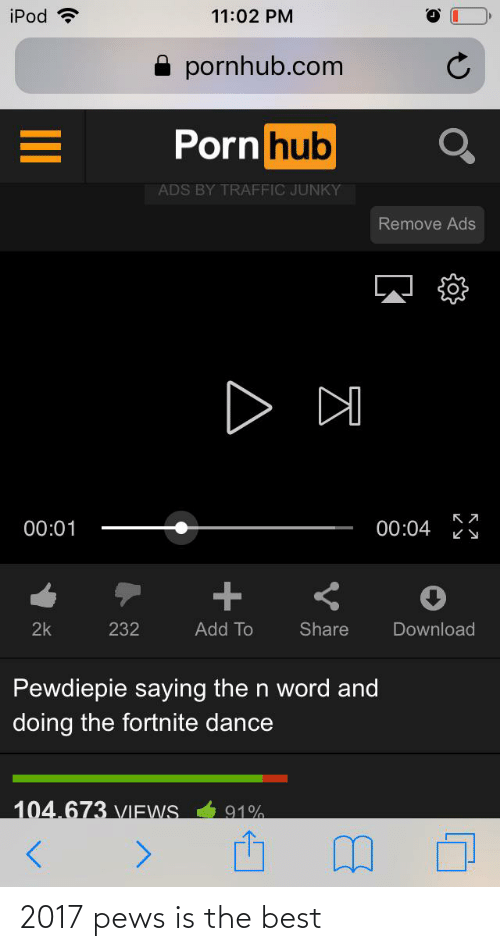 Porn Hub, Pornhub, and Traffic: iPod ?  11:02 PM  pornhub.com  Porn hub  ADS BY TRAFFIC JUNKY  Remove Ads  D DO  00:01  00:04  Share  Download  2k  232  Add To  Pewdiepie saying the n word and  doing the fortnite dance  104.673 VIEWS.  91%  II 2017 pews is the best