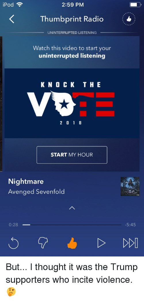 Radio, Ipod, and Trump: iPod  2:59 PM  Thumbprint Radio  UNINTERRUPTED LISTENING  Watch this video to start your  uninterrupted listening  K N O CK TH E  2 01 8  START MY HOUR  Nightmare  Avenged Sevenfold  0:28  5:45 But... I thought it was the Trump supporters who incite violence. 🤔